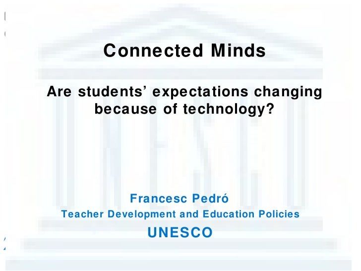 Connected MindsAre students' expectations changing      because of technology?             Francesc Pedró Teacher Developm...