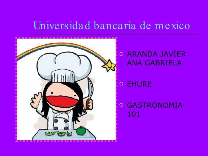 Universidad bancaria de mexico   <ul><li>ARANDA JAVIER ANA GABRIELA </li></ul><ul><li>EHURE </li></ul><ul><li>GASTRONOMIA ...