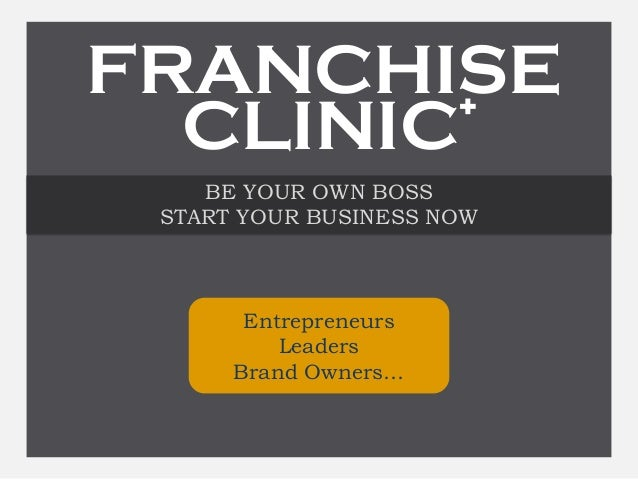 BE YOUR OWN BOSS START YOUR BUSINESS NOW Entrepreneurs Leaders Brand Owners… FRANCHISE CLINIC