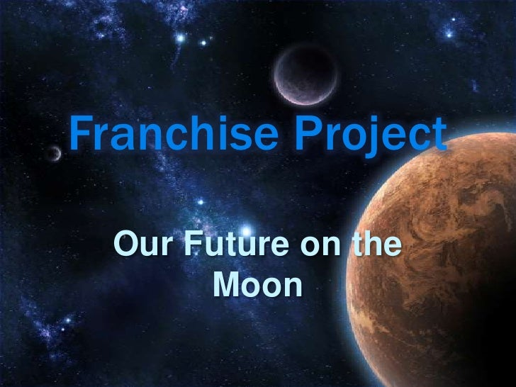 Franchise Project    Our Future on the        Moon