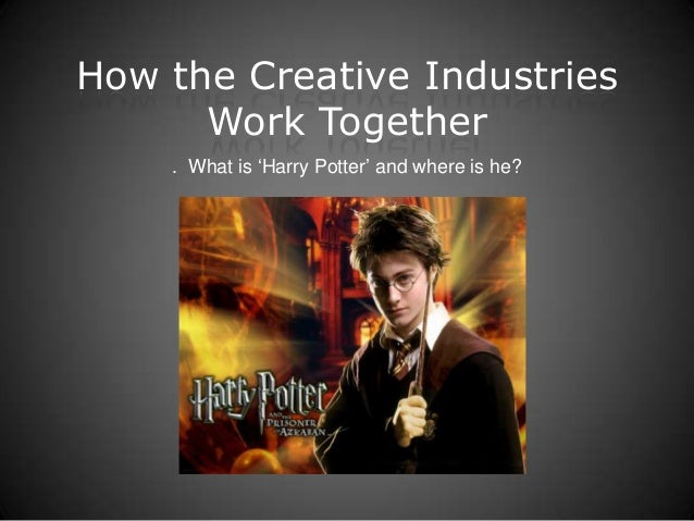 How the Creative Industries      Work Together    . What is 'Harry Potter' and where is he?