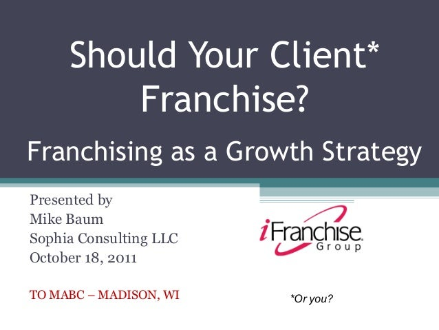 Should Your Client*         Franchise?Franchising as a Growth StrategyPresented byMike BaumSophia Consulting LLCOctober 18...