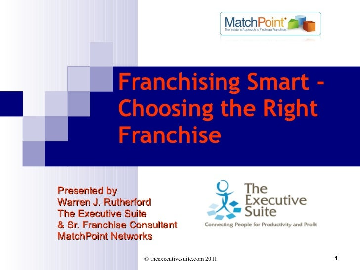 Franchising Smart - Choosing the Right Franchise  Presented by Warren J. Rutherford The Executive Suite & Sr. Franchise Co...