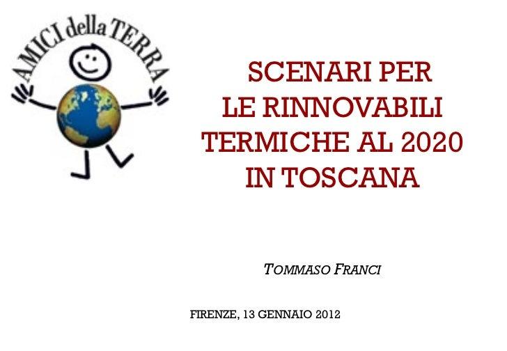 SCENARI PER  LE RINNOVABILI TERMICHE AL 2020    IN TOSCANA           TOMMASO FRANCIFIRENZE, 13 GENNAIO 2012