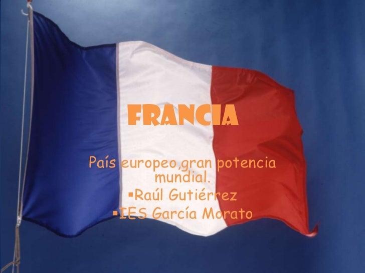 FRANCIA País europeo,gran potencia          mundial.       Raúl Gutiérrez    IES García Morato