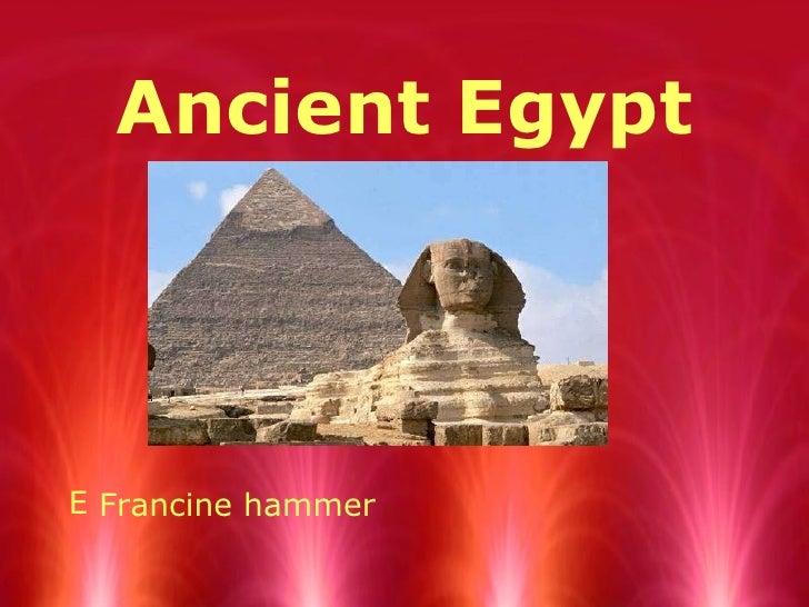 Ancient Egypt <ul><li>Francine hammer </li></ul>