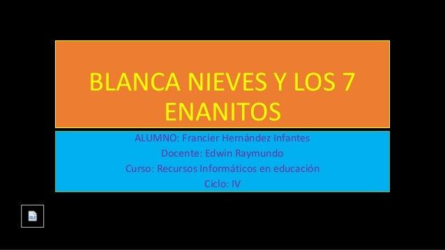 BLANCA NIEVES Y LOS 7 ENANITOS ALUMNO: Francier Hernández Infantes Docente: Edwin Raymundo Curso: Recursos Informáticos en...