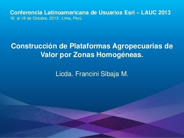 Conferencia Latinoamericana de Usuarios Esri – LAUC 2013 16 al 18 de Octubre, 2013 | Lima, Perú  Construcción de Plataform...