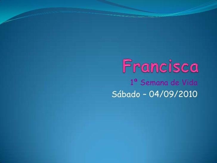 Francisca<br />1ª Semana de Vida<br />Sábado – 04/09/2010<br />