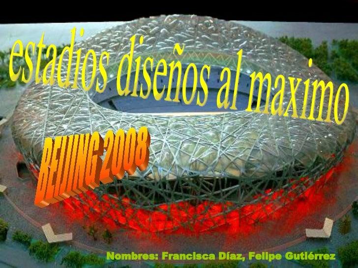 estadios diseños al maximo BEIJING 2008 Nombres: Francisca Díaz, Felipe Gutiérrez