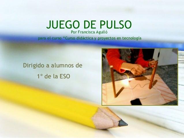 """JUEGO DE PULSOPor Francisca Agulló     para el curso """"Curso didáctica y proyectos en tecnologíaDirigido a alumnos de    1º..."""