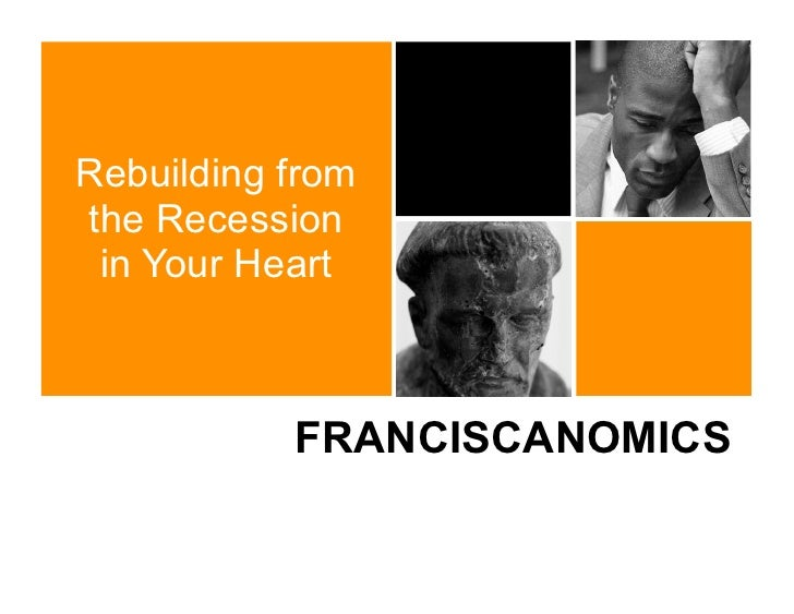 Rebuilding fromthe Recession in Your Heart           FRANCISCANOMICS