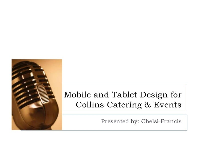 Mobile and Tablet Design for  Collins Catering & Events        Presented by: Chelsi Francis