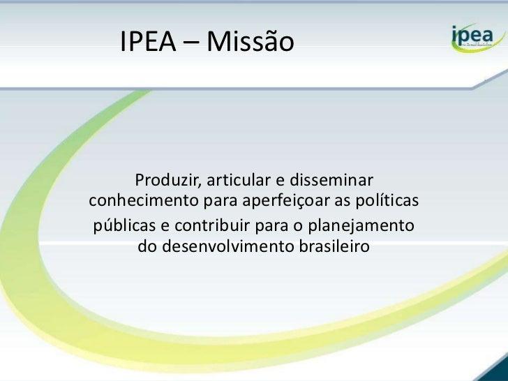 IPEA – Missão      Produzir, articular e disseminarconhecimento para aperfeiçoar as políticas públicas e contribuir para o...
