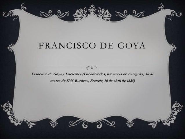 FRANCISCO DE GOYA Francisco de Goya y Lucientes (Fuendetodos, provincia de Zaragoza, 30 de marzo de 1746-Burdeos, Francia,...
