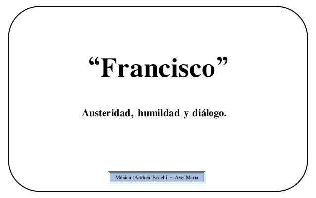 """""""Francisco""""Austeridad, humildad y diálogo.       Música :Andrea Bocelli – Ave María"""