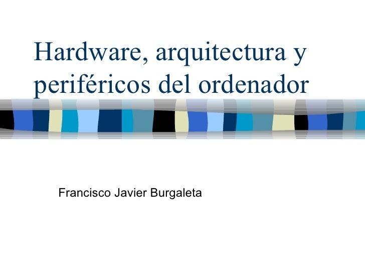 Hardware, arquitectura y periféricos del ordenador Francisco Javier Burgaleta