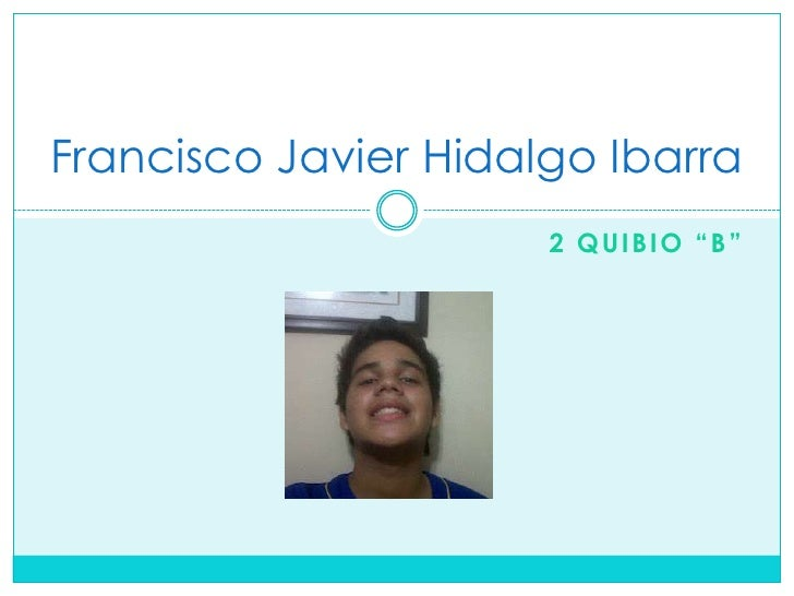 """Francisco Javier Hidalgo Ibarra                      2 QUIBIO """"B"""""""