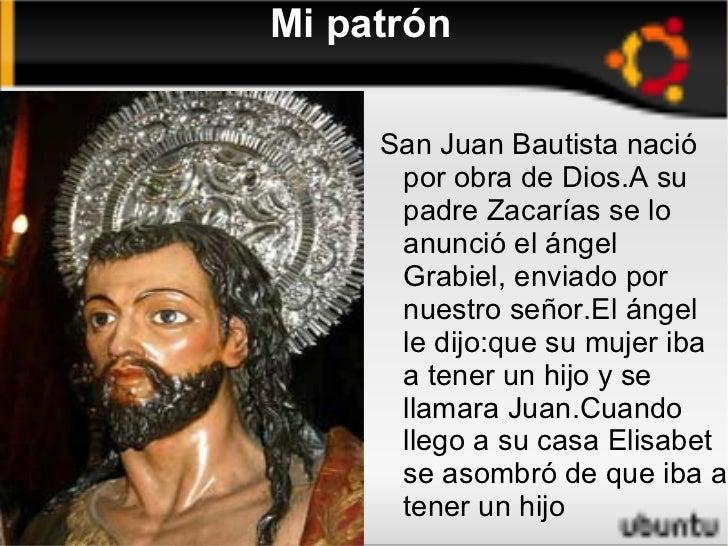 Mi patrón <ul>San Juan Bautista nació por obra de Dios.A su padre Zacarías se lo anunció el ángel Grabiel, enviado por nue...