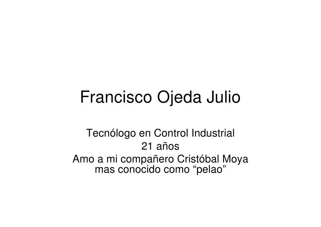 Francisco Ojeda Julio    Tecnólogo en Control Industrial             21 años Amo a mi compañero Cristóbal Moya    mas cono...