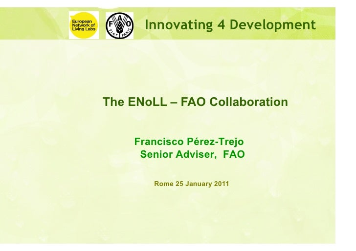 Innovating 4 DevelopmentThe ENoLL – FAO Collaboration    Francisco Pérez-Trejo     Senior Adviser, FAO        Rome 25 Janu...
