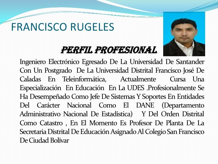 FRANCISCO RUGELES               Perfil Profesional Ingeniero Electrónico Egresado De La Universidad De Santander Con Un Po...