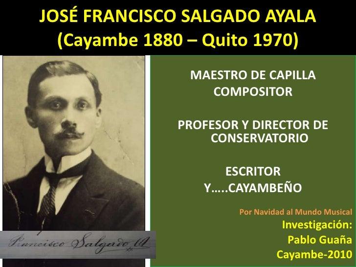 JOSÉ FRANCISCO SALGADO AYALA(Cayambe 1880 – Quito 1970)<br />MAESTRO DE CAPILLA<br />COMPOSITOR<br />PROFESOR Y DIRECTOR D...