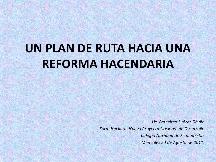 UN PLAN DE RUTA HACIA UNA REFORMA HACENDARIA<br />Lic. Francisco Suárez Dávila<br />Foro: Hacia un Nuevo Proyecto Nacional...