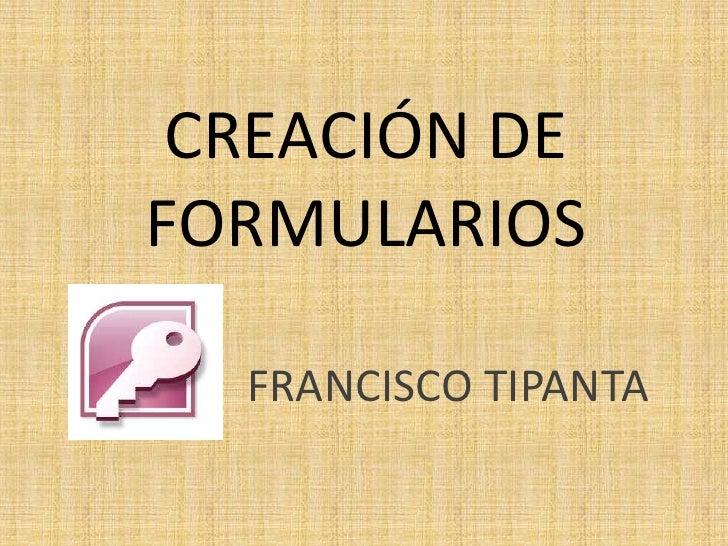 CREACIÓN DE FORMULARIOS<br />FRANCISCO TIPANTA<br />
