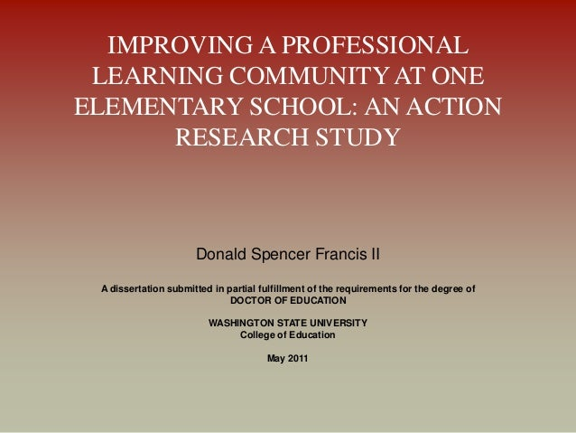 IMPROVING A PROFESSIONAL LEARNING COMMUNITY AT ONE ELEMENTARY SCHOOL: AN ACTION RESEARCH STUDY Donald Spencer Francis II A...
