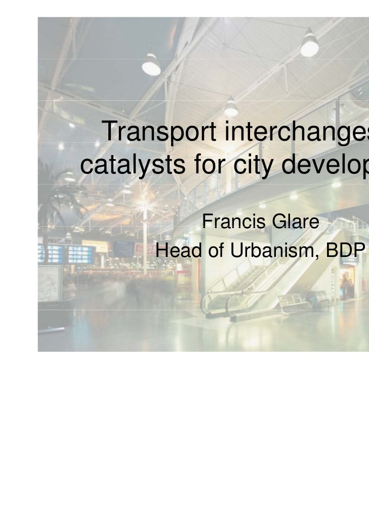 Transport interchanges as        p              gcatalysts for city development          Francis Glare      Head of Urbani...