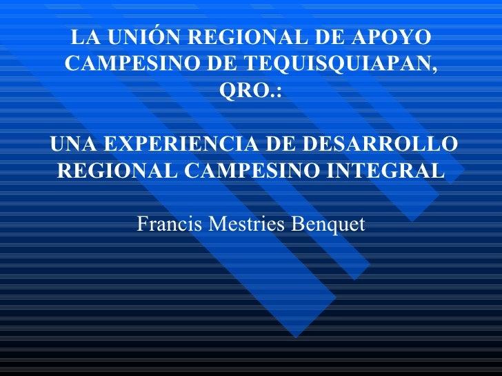 LA UNIÓN REGIONAL DE APOYO CAMPESINO DE TEQUISQUIAPAN, QRO.:   UNA EXPERIENCIA DE DESARROLLO REGIONAL CAMPESINO INTEGRAL ...