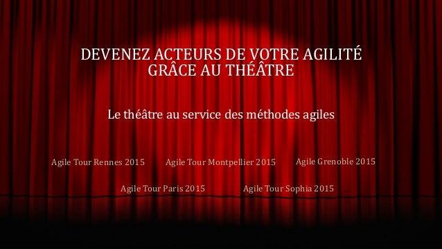 DEVENEZ ACTEURS DE VOTRE AGILITÉ GRÂCE AU THÉÂTRE Le théâtre au service des méthodes agiles Agile Tour Rennes 2015 Agile T...