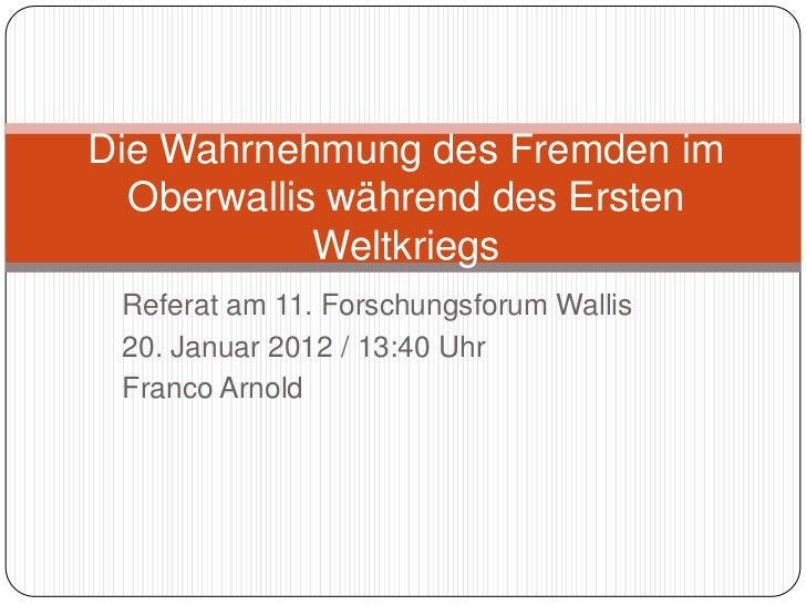 Die Wahrnehmung des Fremden im  Oberwallis während des Ersten            Weltkriegs Referat am 11. Forschungsforum Wallis ...