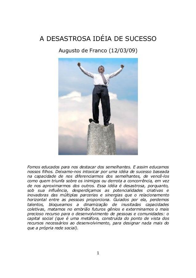 A DESASTROSA IDÉIA DE SUCESSO               Augusto de Franco (12/03/09)Fomos educados para nos destacar dos semelhantes. ...