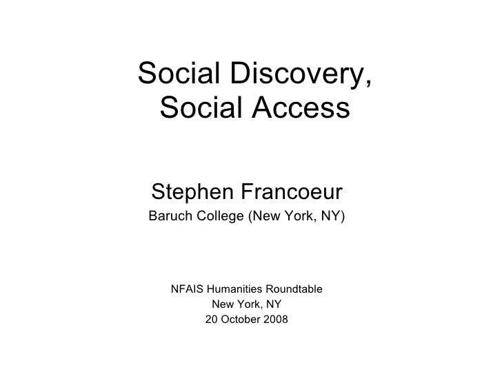 Social Discovery, Social Access Stephen Francoeur Baruch College (New York, NY) NFAIS Humanities Roundtable New York, NY 2...