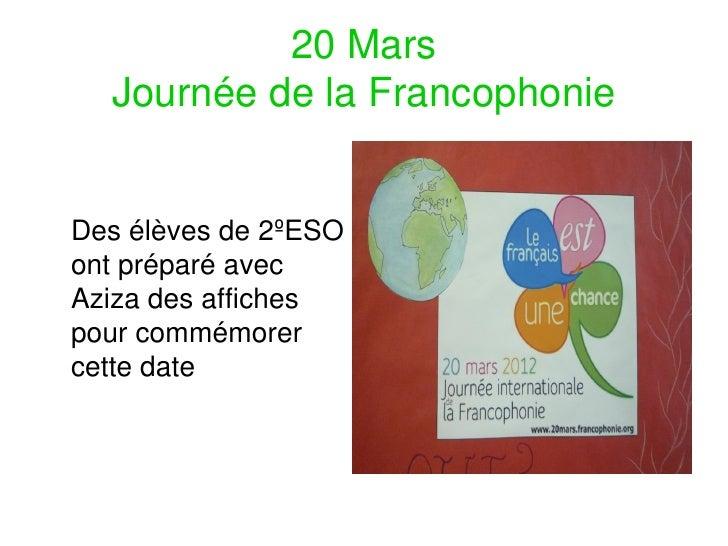 20 Mars  Journée de la FrancophonieDes élèves de 2ºESOont préparé avecAziza des affichespour commémorercette date