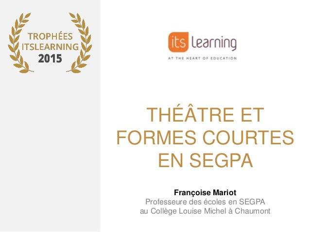 THÉÂTRE ET FORMES COURTES EN SEGPA Françoise Mariot Professeure des écoles en SEGPA au Collège Louise Michel à Chaumont
