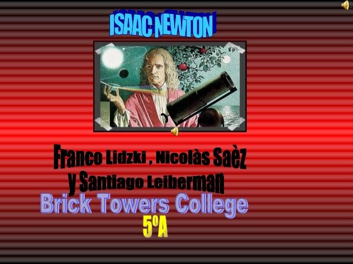 ISAAC NEWTON Franco Lidzki , Nicolàs Saèz y Santiago Leiberman Brick Towers College 5ºA