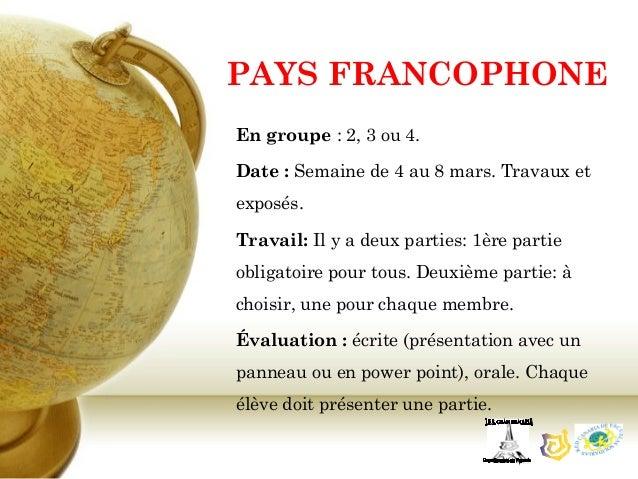 PAYS FRANCOPHONEEn groupe: 2, 3 ou 4.Date: Semaine de 4 au 8 mars. Travaux etexposés.Travail: Il y a deux parties: 1ère ...