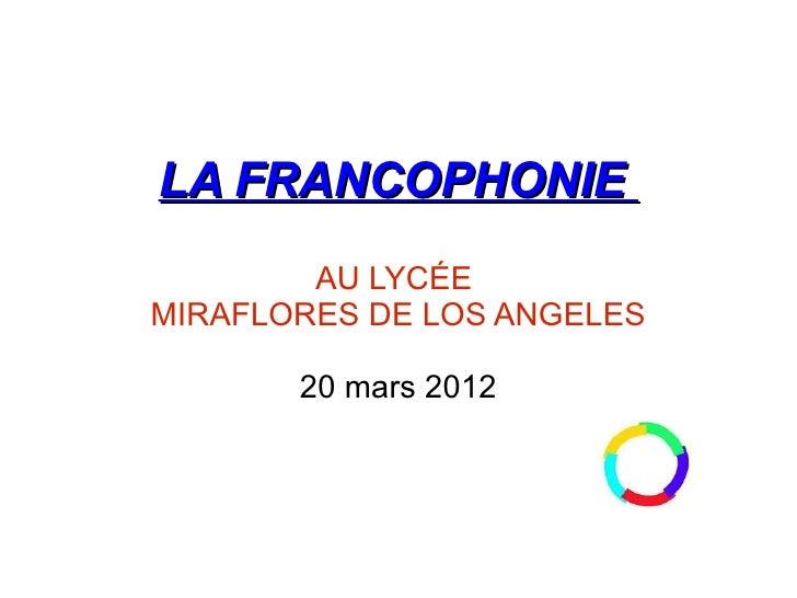 LA FRANCOPHONIE        AU LYCÉEMIRAFLORES DE LOS ANGELES       20 mars 2012