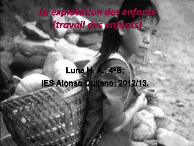 La explotation des enfants   (travail des enfants)      Luna H. A.; 4ºB;IES Alonso Quijano; 2012/13.