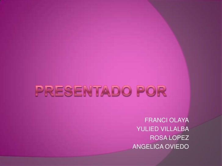 PRESENTADO POR<br />FRANCI OLAYA<br />YULIED VILLALBA<br />ROSA LOPEZ<br />ANGELICA OVIEDO<br />