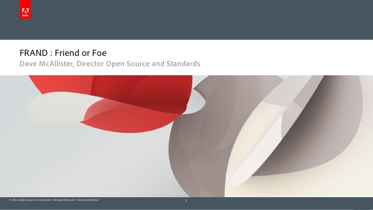 FRAND : Friend or Foe        Dave McAllister, Director Open Source and Standards© 2011 Adobe Systems Incorporated. All Rig...