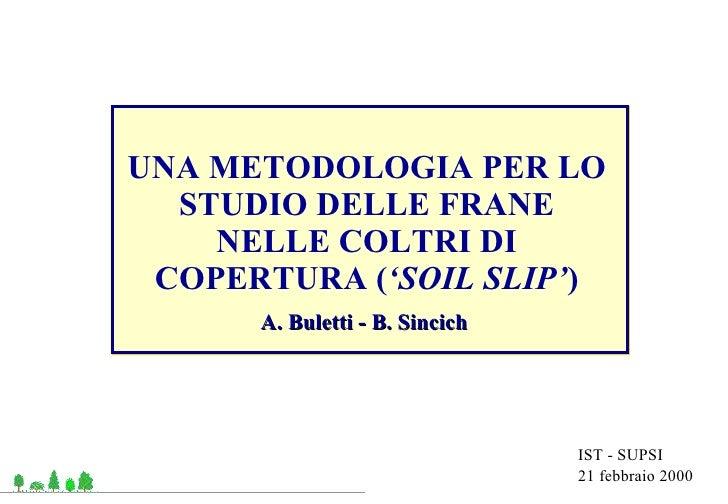 IST - SUPSI 21 febbraio 2000 UNA METODOLOGIA PER LO STUDIO DELLE FRANE NELLE COLTRI DI COPERTURA ( 'SOIL SLIP' ) A. Bulett...