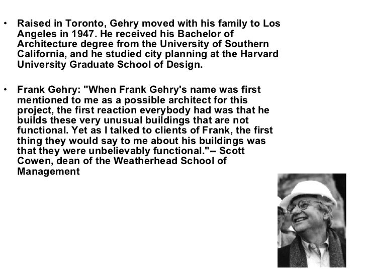 <ul><li>Raised in Toronto, Gehry moved with his family to Los Angeles in 1947. He received his Bachelor of Architecture de...