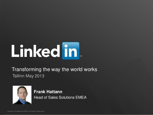 LinkedIn Confidential ©2013 All Rights ReservedTransforming the way the world worksTallinn May 2013Frank HattannHead of Sa...