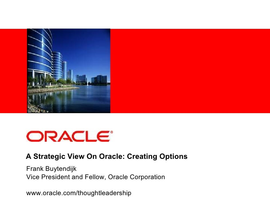 A Strategic View On Oracle: Creating Options Frank Buytendijk Vice President and Fellow, Oracle Corporation  www.oracle.co...