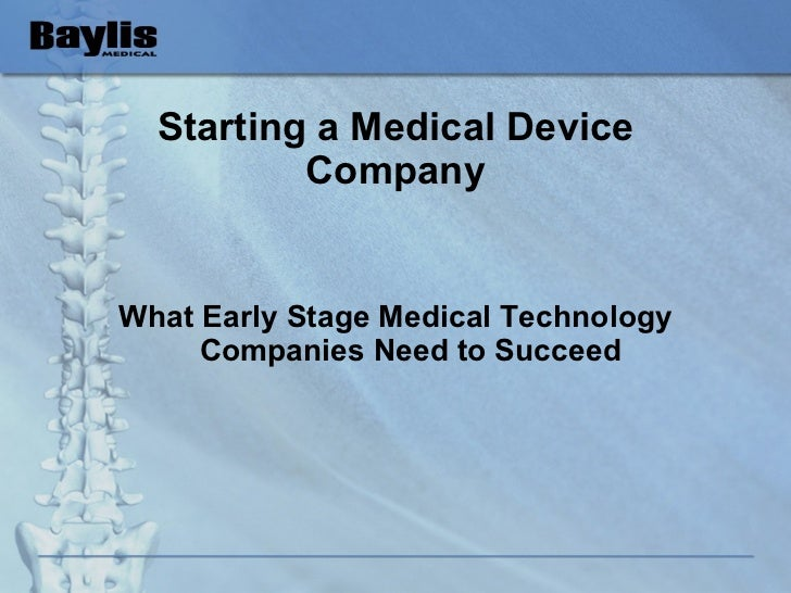 Starting a Medical Device Company <ul><li>What Early Stage Medical Technology Companies Need to Succeed </li></ul>