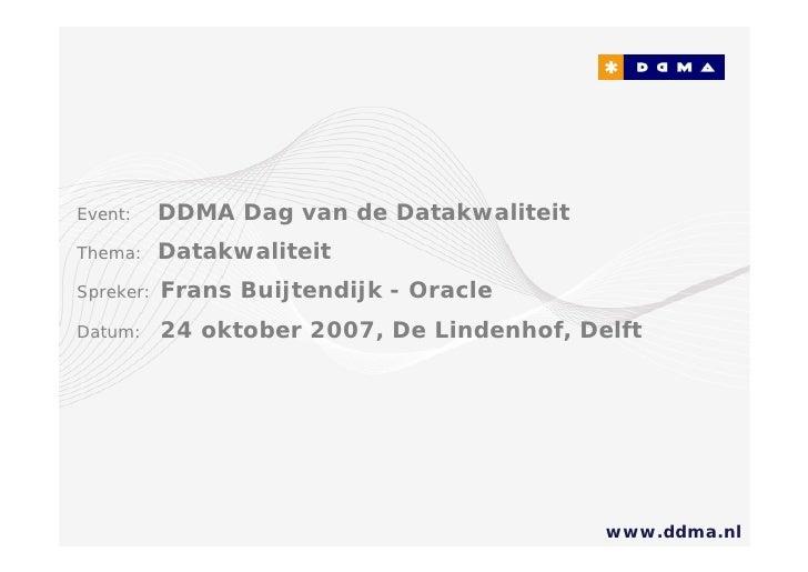 Event:     DDMA Dag van de Datakwaliteit Thema:     Datakwaliteit Spreker:   Frans Buijtendijk - Oracle Datum:     24 okto...